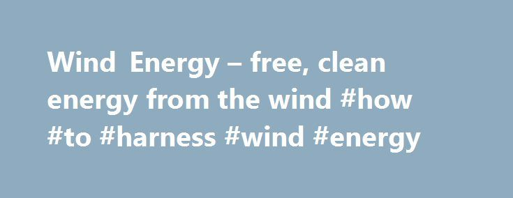 Wind Energy – free, clean energy from the wind #how #to #harness #wind #energy http://trinidad-and-tobago.remmont.com/wind-energy-free-clean-energy-from-the-wind-how-to-harness-wind-energy/  # Wind Energy Wind Energy – renewable and clean The United States wind energy industry blew away all previous records by installing more megawatts of generation capacity in 2015. Wind energy projects completed in 2015 account for about 42 percent of the entire power-producing capacity added in our nation…