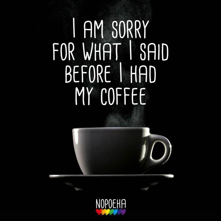 I am sorry for what I said before I had my coffee...