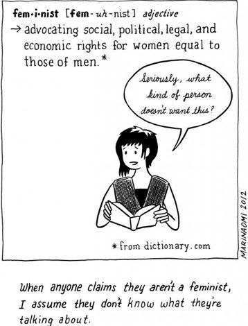 "fem-i-nist: advocating social, political, legal, and economice rights for women equal to those of men.    ""Seriously, what kind of person doesn't want this?""    ""When anyone claims they aren't a feminist, I assume they don't know what they're talking about."""