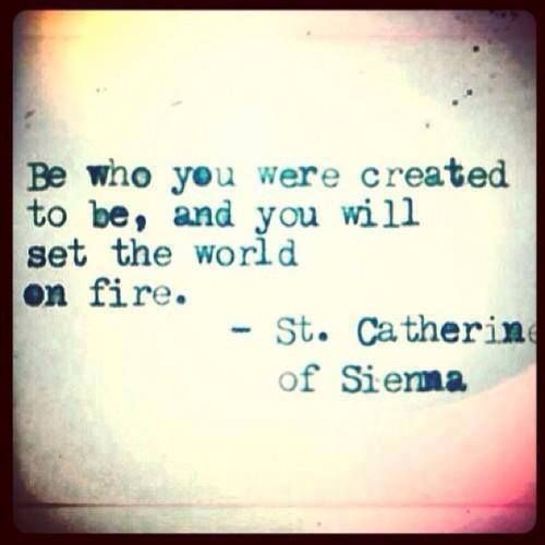 Be who you were created to be, and you will set the world on fire - St. Catherine of Sienna. quotes. wisdom. advice. life lessons.