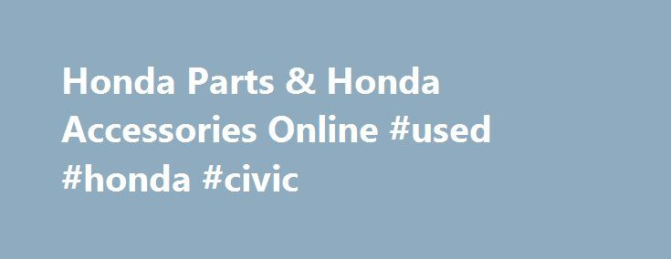 Honda Parts & Honda Accessories Online #used #honda #civic http://pakistan.remmont.com/honda-parts-honda-accessories-online-used-honda-civic/  #discount auto parts online # About Honda Parts and Accessories Date Published : July 30,2014 Honda's Power to Dream When Soichiro Honda set out to revolutionize the automotive industry, he built his company on a foundation of–supposedly–impossible dreams. His forward-thinking attitude led his company to grow and become a leader in the automotive…