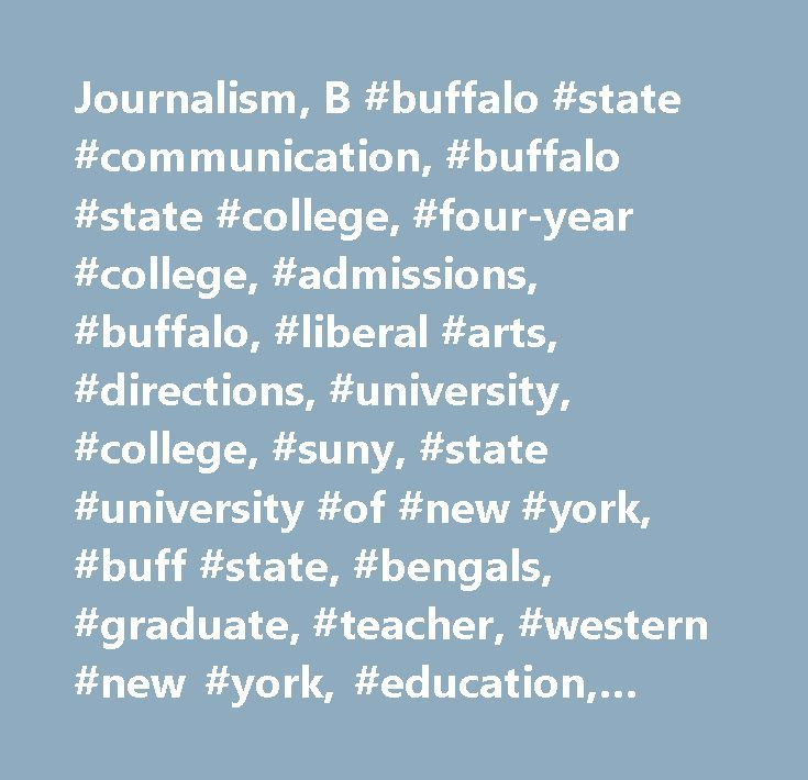 Journalism, B #buffalo #state #communication, #buffalo #state #college, #four-year #college, #admissions, #buffalo, #liberal #arts, #directions, #university, #college, #suny, #state #university #of #new #york, #buff #state, #bengals, #graduate, #teacher, #western #new #york, #education, #higher #education, #athletics, #biology, #business, #communication, #criminal #justice, #education, #electrical #engineering #technology, #mechanical #engineering #technology, #english, #psychology…
