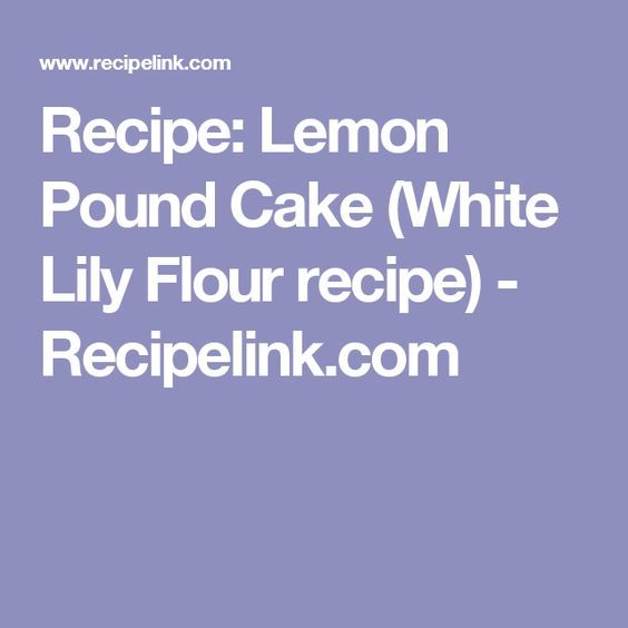 Recipe: Lemon Pound Cake (White Lily Flour recipe) - Recipelink.com