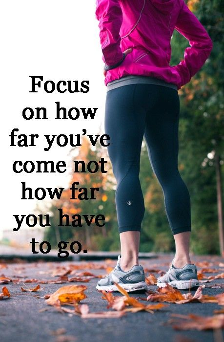 """Focus on how far you've come, not how far you have to"