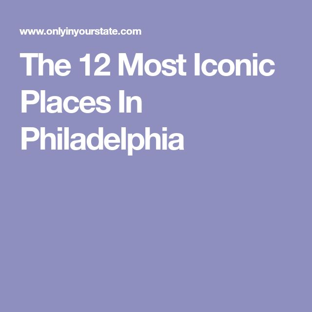 The 12 Most Iconic Places In Philadelphia