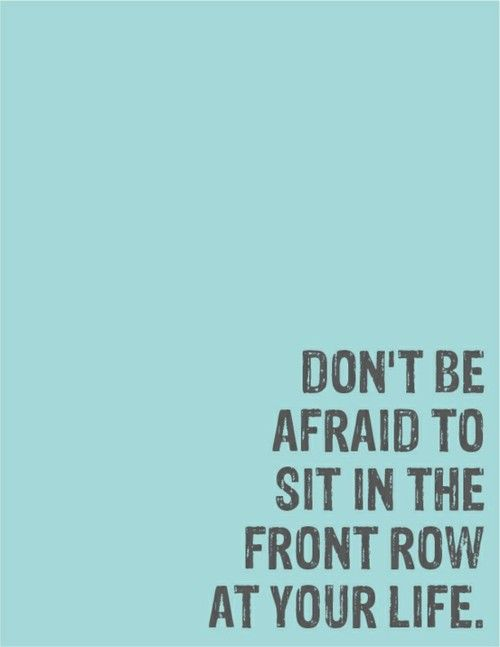 ...front rowThoughts, Life, Afraid, The View, Frontrow, Seats, Daily Motivation, Inspiration Quotes, Front Row