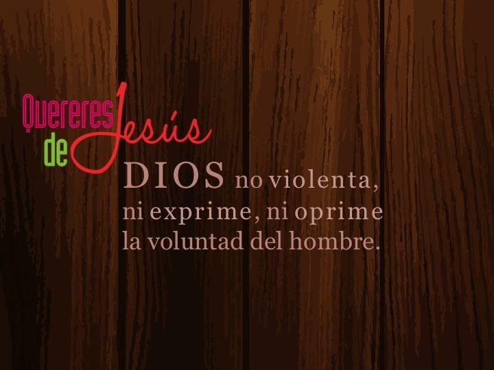 DIOS no violenta, ni exprime, ni oprime la voluntad del hombre. #QuereresdeJesús