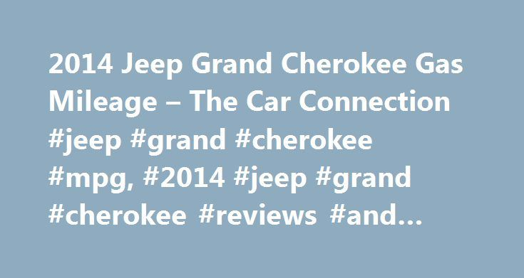 2014 Jeep Grand Cherokee Gas Mileage – The Car Connection #jeep #grand #cherokee #mpg, #2014 #jeep #grand #cherokee #reviews #and #ratings http://eritrea.nef2.com/2014-jeep-grand-cherokee-gas-mileage-the-car-connection-jeep-grand-cherokee-mpg-2014-jeep-grand-cherokee-reviews-and-ratings/  # 2014 Jeep Grand Cherokee Fuel Economy A new eight-speed automatic does its part to bring the 2014 Jeep Grand Cherokee up to modern-day gas mileage numbers. Still, anyone truly looking for class-leading…