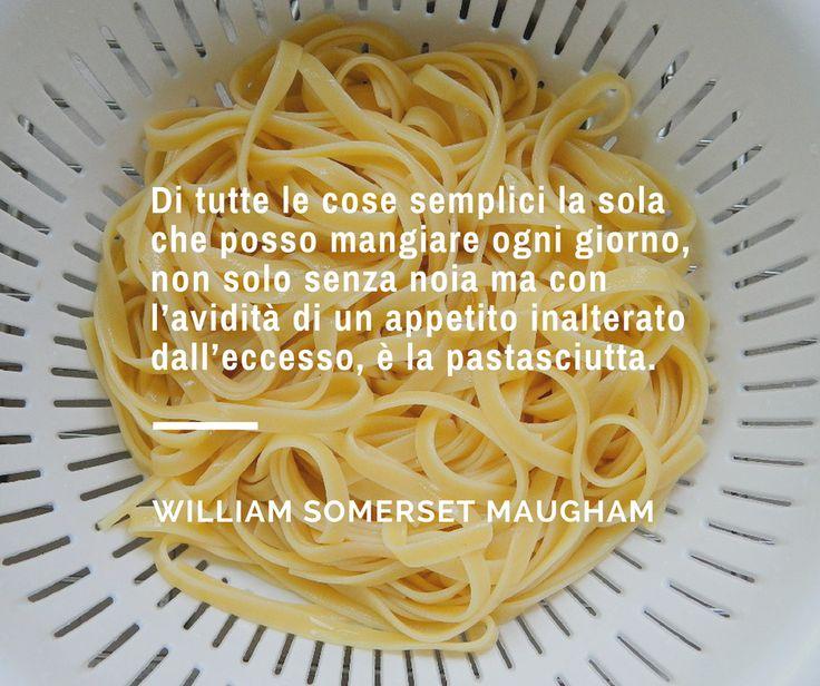 """""""Di tutte le cose semplici la sola che posso mangiare ogni giorno, non solo senza noia ma con l'avidità di un appetito inalterato dall'eccesso, è la pastasciutta"""". - William Somerset Maugham"""