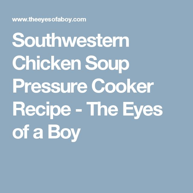 Southwestern Chicken Soup Pressure Cooker Recipe - The Eyes of a Boy