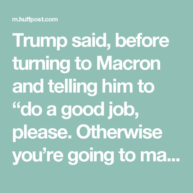 """Trump said, before turning to Macron and telling him to """"do a good job, please. Otherwise you're going to make me look very bad."""""""