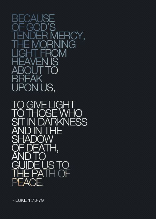 Luke 1:78-79 To give light to those who sit in darkness.