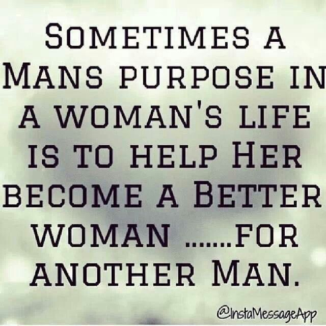 Sometimes a man's purpose in a woman's life is to make her a better woman...for another man.