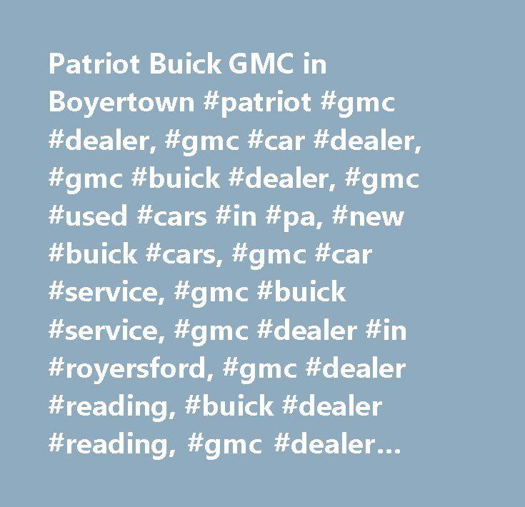 Patriot Buick GMC in Boyertown #patriot #gmc #dealer, #gmc #car #dealer, #gmc #buick #dealer, #gmc #used #cars #in #pa, #new #buick #cars, #gmc #car #service, #gmc #buick #service, #gmc #dealer #in #royersford, #gmc #dealer #reading, #buick #dealer #reading, #gmc #dealer #exton, #gmc #dealer #norristown, #gmc #dealer #pottstown, #buick #dealer #allentown, #buick #dealer #limerickgmc #dealer #in #boyertown…