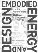 Embodied energy and design : making architecture between metrics and narratives / edited by David Benjamin