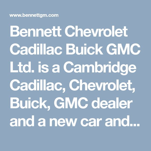 Bennett Chevrolet Cadillac Buick GMC Ltd. is a Cambridge Cadillac, Chevrolet, Buick, GMC dealer and a new car and used car Cambridge ON Cadillac, Chevrolet, Buick, GMC dealership.