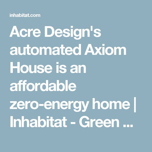 Acre Design's automated Axiom House is an affordable zero-energy home | Inhabitat - Green Design, Innovation, Architecture, Green Building