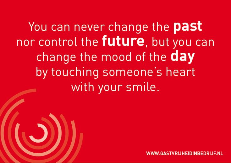 You can never change the past nor control the future, but you can change the mood of the day by touching someone's heart with your smile.