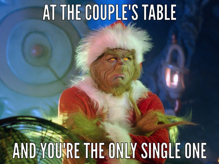 Grinch. At a couples table. And you're the only single one. Single problems. Grinch says bahumbug