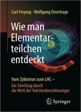 Wie Man Elementarteilchen Entdeckt: Vom Zyklotron Zum Lhc – Ein Streifzug Durch Die Welt Der Teilchenbeschleuniger PDF