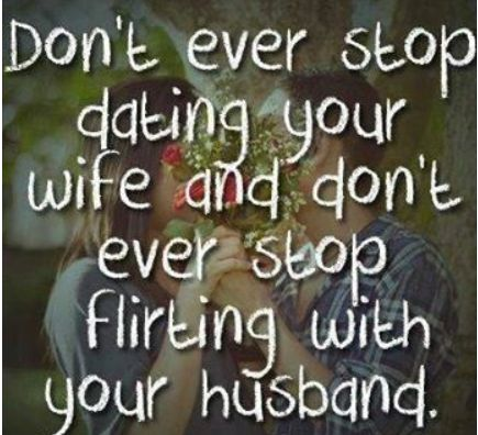 Don't ever stop dating your wife and don't ever stop flirting with your husband.