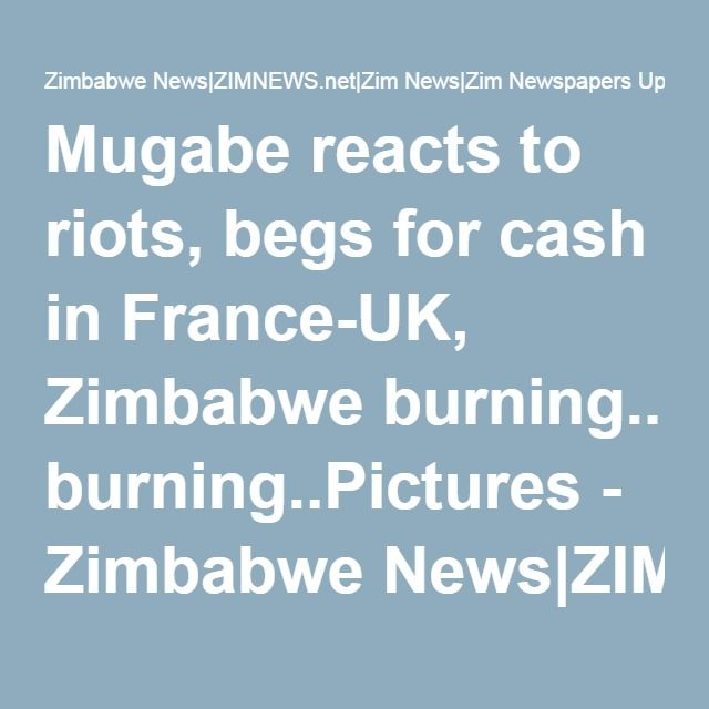 Mugabe reacts to riots, begs for cash in France-UK, Zimbabwe burning..Pictures - Zimbabwe News|ZIMNEWS.net|Zim News|Zim Newspapers Update|www.Zimbabwe News.com|Zim Latest News Day|i Bulawayo Harare News 24|My Newsdzezimbabwe| Daily Herald Zimbabwe News Today .co.zw
