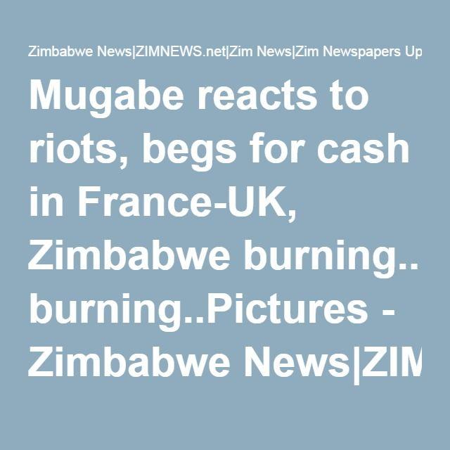 Mugabe reacts to riots, begs for cash in France-UK, Zimbabwe burning..Pictures - Zimbabwe News|ZIMNEWS.net|Zim News|Zim Newspapers Update|www.Zimbabwe News.com|Zim Latest News Day|i Bulawayo Harare News 24|My Newsdzezimbabwe| Daily Herald Zimbabwe News Today .co.zw