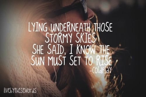Lying underneath those stormy skies she said, I know the sun must set to rise. --Coldplay