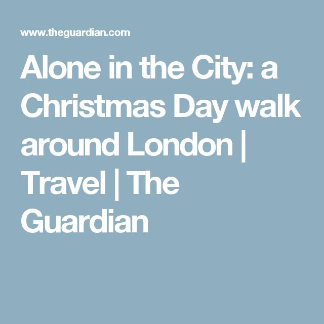 Alone in the City: a Christmas Day walk around London | Travel | The Guardian