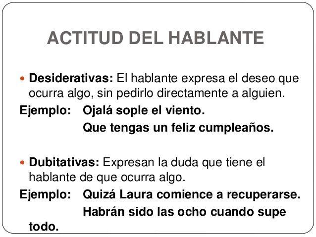 ACTITUD DEL HABLANTE  Desiderativas: El hablante expresa el deseo que ocurra algo, sin pedirlo directamente a alguien. Ej...