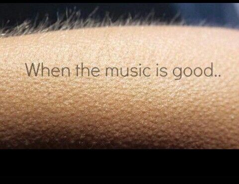 When the music is good that you get goosebumps. Best. Feeling. Ever.
