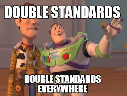 Meme Maker - Double standards double standards everywhere Meme Maker!