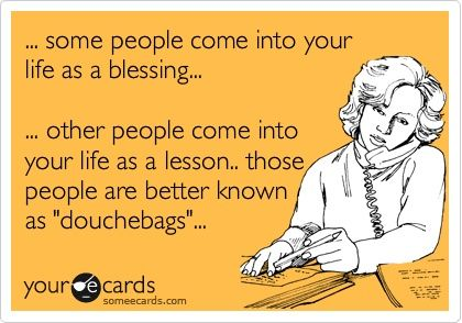 """Some people come into your life as a blessing... other people come into your life as a lesson. Those people are better known as douchebags."" BAHAHAHA"