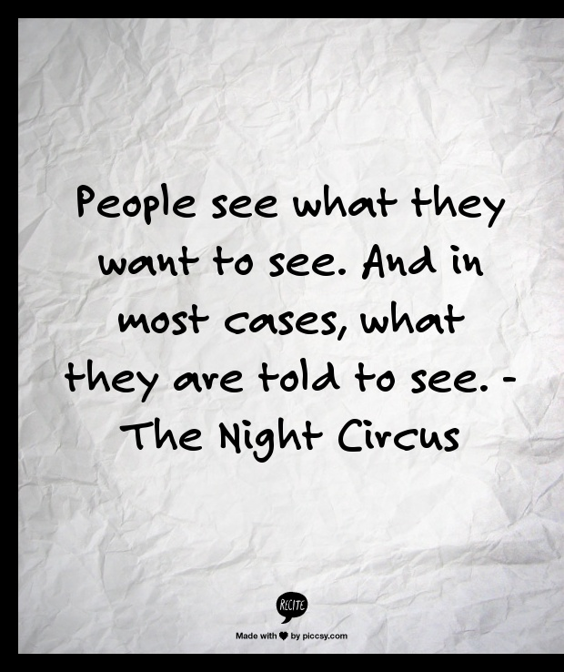 People see what they want to see. And in most cases, what they are told to see.  - The Night Circus