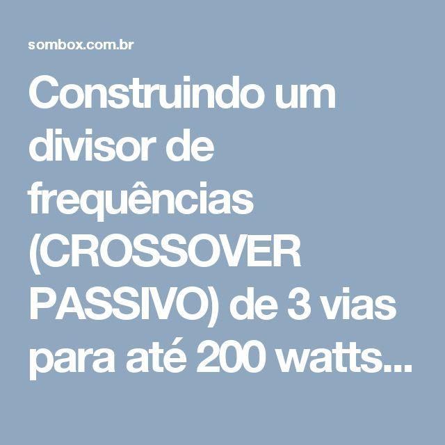 Construindo um divisor de frequências (CROSSOVER PASSIVO) de 3 vias para até 200 watts rms. – Áudio e Eletrônica