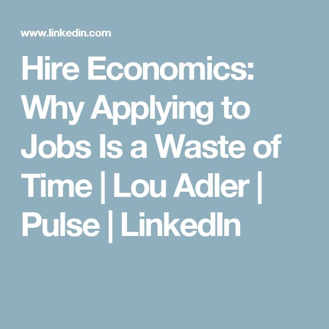 Hire Economics: Why Applying to Jobs Is a Waste of Time | Lou Adler | Pulse | LinkedIn