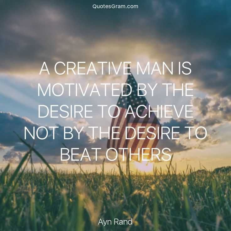 "Quote of The Day ""A creative man is motivated by the desire to achieve not by the desire to beat others."" - Ayn Rand http://lnk.al/37e0"