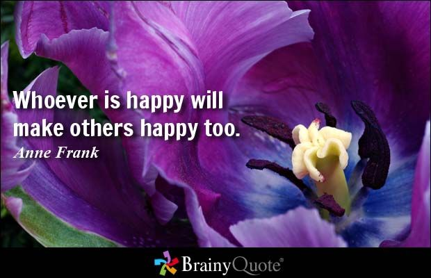 Whoever is happy will make others happy too. - Anne Frank