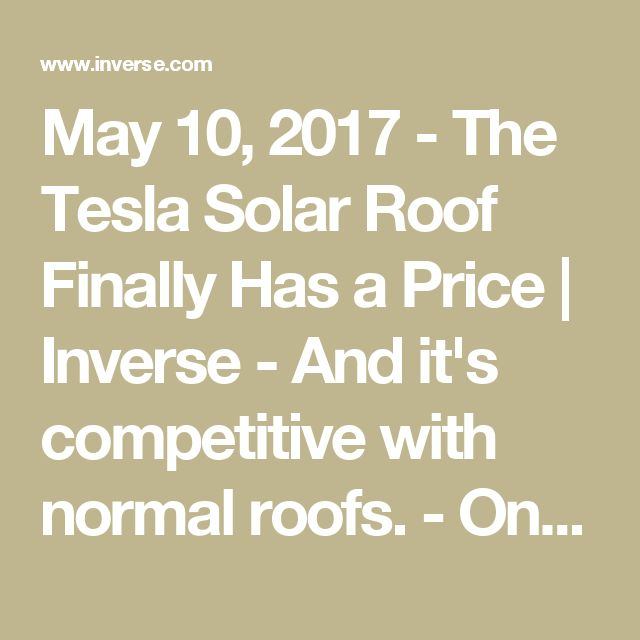 May 10, 2017 - The Tesla Solar Roof Finally Has a Price   Inverse -     And it's competitive with normal roofs. -   On Wednesday, Tesla opened up orders for its long-anticipated solar roof. On average, the Tesla solar roof price $21.85 per square foot, which is less than the cost of a normal roof, even without the energy savings.