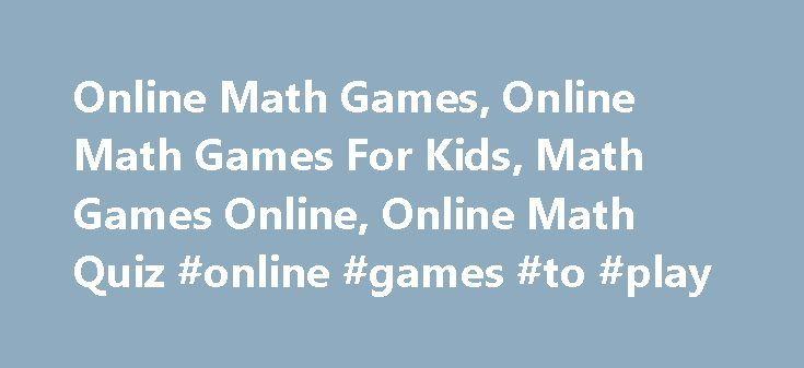Online Math Games, Online Math Games For Kids, Math Games Online, Online Math Quiz #online #games #to #play http://game.remmont.com/online-math-games-online-math-games-for-kids-math-games-online-online-math-quiz-online-games-to-play/  Online Math Games A Fun Way To Learn Math Are your kids are tired of boring math assignments? Online math activities are just the thing to help your child become interested in math. Math games are fun and effective learning activities that help kids master…
