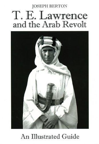 T. E. Lawrence and the Arab Revolt: An Illustrated Guide