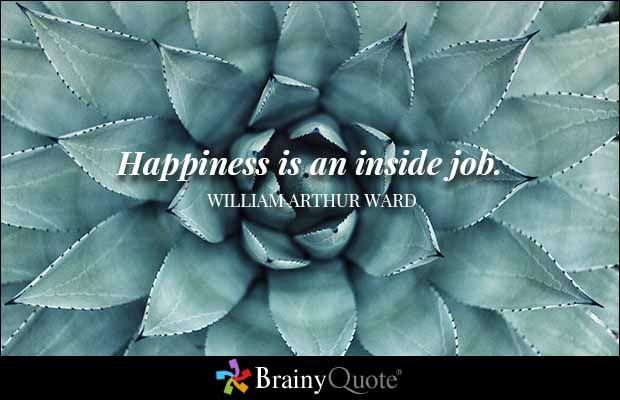 Happiness is an inside job. - William Arthur Ward