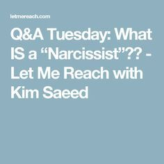 "Q&A Tuesday: What IS a ""Narcissist""?? - Let Me Reach with Kim Saeed"