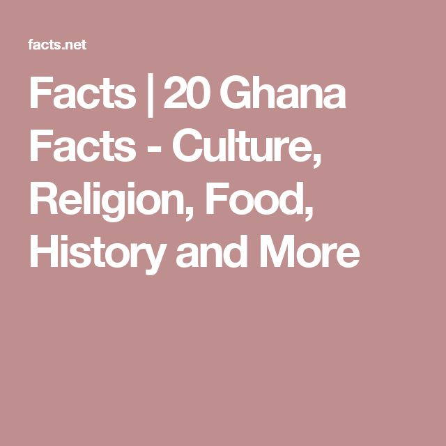 Facts | 20 Ghana Facts - Culture, Religion, Food, History and More