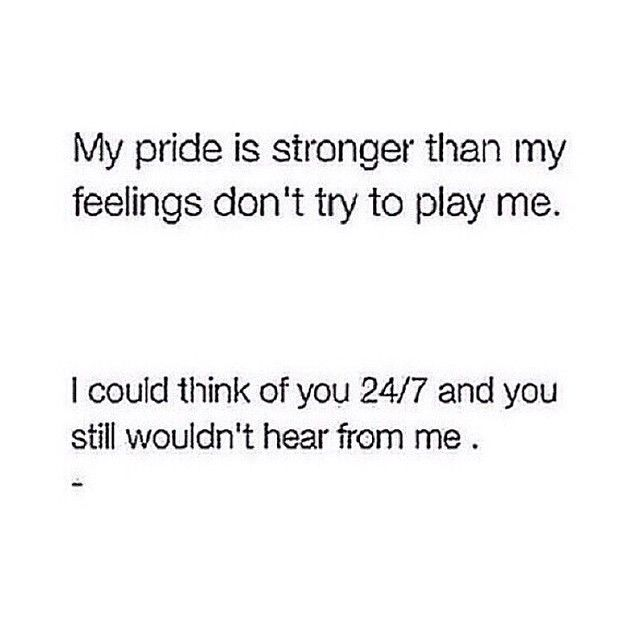 My pride is stronger than my feelings, so don't try to play me.