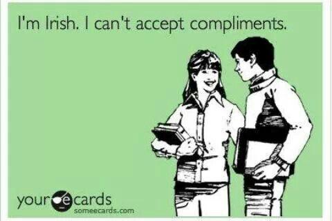 I'm Irish. I can't accept compliments.