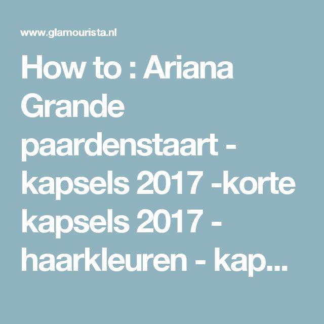 How to : Ariana Grande paardenstaart - kapsels 2017 -korte kapsels 2017 - haarkleuren - kapsels voor dames - mannenkapsels - kinderkapsels - communiekapsels - bruidskapsels 2017