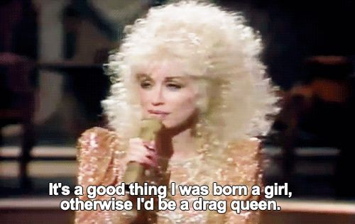 It's a good thing I was born a girl, otherwise I'd be a drag queen.