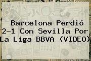 http://tecnoautos.com/wp-content/uploads/imagenes/tendencias/thumbs/barcelona-perdio-21-con-sevilla-por-la-liga-bbva-video.jpg Sevilla vs Barcelona. Barcelona perdió 2-1 con Sevilla por la Liga BBVA (VIDEO), Enlaces, Imágenes, Videos y Tweets - http://tecnoautos.com/actualidad/sevilla-vs-barcelona-barcelona-perdio-21-con-sevilla-por-la-liga-bbva-video/