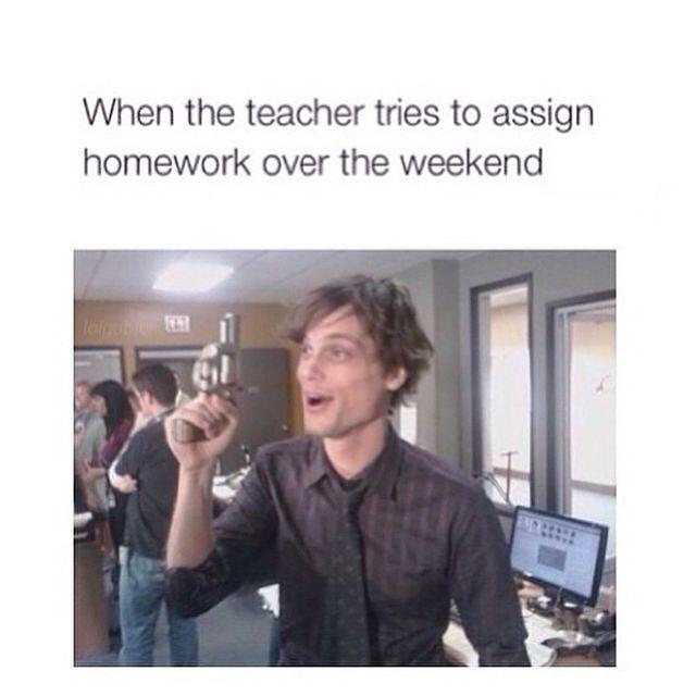 Matthew Gray Gubler's response to when the teacher tries to assign homework over the weekend.